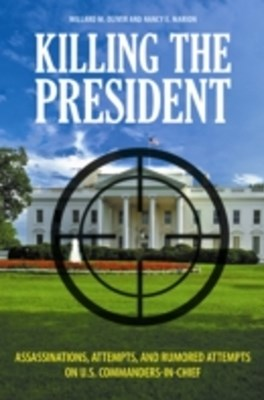 (ebook) Killing the President: Assassinations, Attempts, and Rumored Attempts on U.S. Commanders-in-Chief