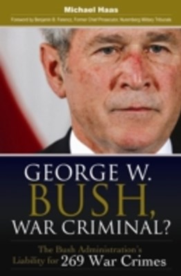 George W. Bush, War Criminal? The Bush Administration's Liability for 269 War Crimes