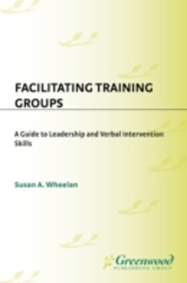 Facilitating Training Groups: A Guide to Leadership and Verbal Intervention Skills
