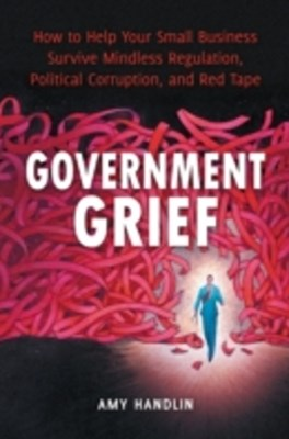 (ebook) Government Grief: How to Help Your Small Business Survive Mindless Regulation, Political Corruption, and Red Tape