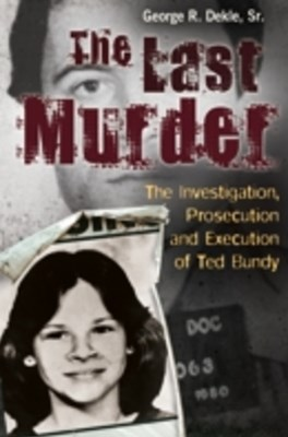 Last Murder: The Investigation, Prosecution, and Execution of Ted Bundy