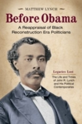 Before Obama: A Reappraisal of Black Reconstruction Era Politicians [2 volumes]