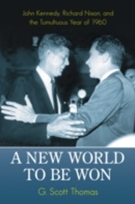New World to be Won: John Kennedy, Richard Nixon, and the Tumultuous Year of 1960