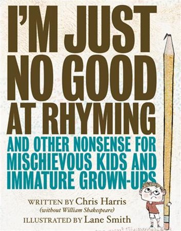 I'm Just No Good at Rhyming and Other Noodlings for Precocious Children, Typical Youth, and Weirdly Immature Grownups