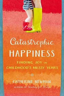 Catastrophic Happiness by Catherine Newman (9780316337502) - HardCover - Biographies General Biographies