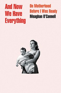 And Now We Have Everything by Meaghan O'connell (9780316393850) - PaperBack - Family & Relationships