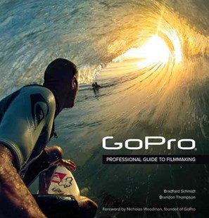 GoPro: Professional Guide to Filmmaking by Bradford Schmidt, Brandon Thompson, Nicholas Woodman (9780321934161) - PaperBack - Art & Architecture Photography - Technique