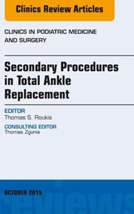 (ebook) Secondary Procedures in Total Ankle Replacement, An Issue of Clinics in Podiatric Medicine and Surgery, E-Book - Reference Medicine