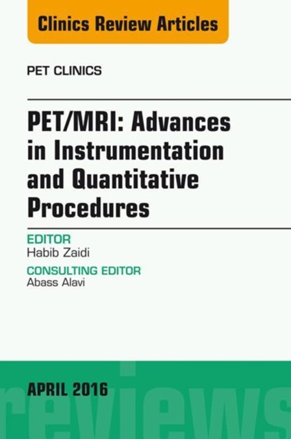 PET/MRI: Advances in Instrumentation and Quantitative Procedures, An Issue of PET Clinics, E-Book