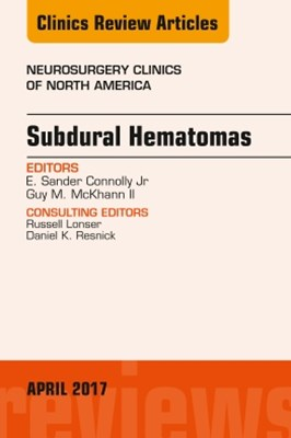 Subdural Hematomas, An Issue of Neurosurgery Clinics of North America, E-Book