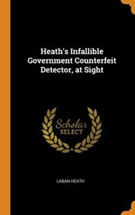 Heath's Infallible Government Counterfeit Detector, at Sight by Laban Heath (9780343641733) - HardCover - History