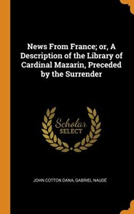News from France; Or, a Description of the Library of Cardinal Mazarin, Preceded by the Surrender by John Cotton Dana, Gabriel Naude (9780343647827) - HardCover - History