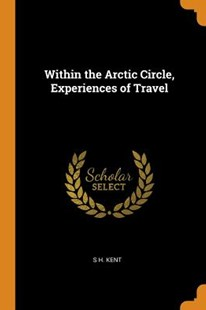 Within the Arctic Circle, Experiences of Travel by S H Kent (9780343678807) - PaperBack - History