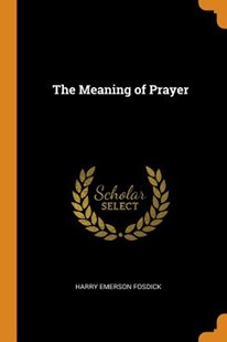 The Meaning of Prayer by Harry Emerson Fosdick (9780343707620) - PaperBack - Reference