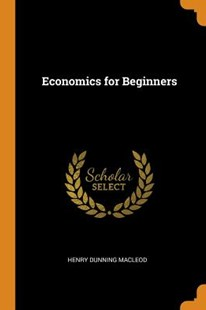Economics for Beginners by Henry Dunning MacLeod (9780343709020) - PaperBack - History