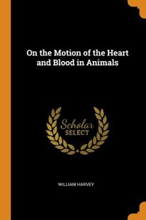 On the Motion of the Heart and Blood in Animals by William Harvey (9780343718060) - PaperBack - Reference Medicine