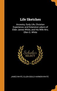 Life Sketches by James White, Ellen Gould Harmon White (9780343756062) - HardCover - Biographies General Biographies