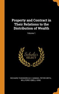 Property and Contract in Their Relations to the Distribution of Wealth; Volume 1 by Richard Theodore Ely, Samuel Peter Orth, Willford Isbell King (9780343801762) - HardCover - Business & Finance Ecommerce