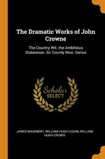 The Dramatic Works of John Crowne by James Maidment, William Hugh Logan, William Hugh Crown (9780343808099) - PaperBack - History