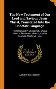The New Testament of Our Lord and Saviour Jesus Christ, Translated Into the Choctaw Language by American Bible Society (9780343878979) - HardCover - History