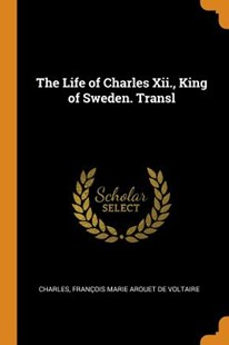The Life of Charles XII., King of Sweden. Transl by Charles, Francois Marie Arouet De Voltaire (9780343890902) - PaperBack - History