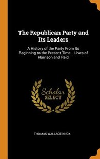 The Republican Party and Its Leaders by Thomas Wallace Knox (9780343912093) - HardCover - Biographies General Biographies