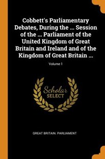 Cobbett's Parliamentary Debates, During the ... Session of the ... Parliament of the United Kingdom of Great Britain and Ireland and of the Kingdom of Great Britain ...; Volume 1 by Great Britain Parliament (9780343950248) - PaperBack - History