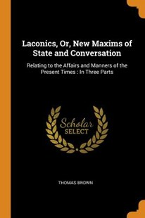 Laconics, Or, New Maxims of State and Conversation by Thomas Brown (9780344009426) - PaperBack - History