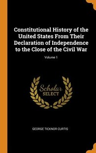 Constitutional History of the United States from Their Declaration of Independence to the Close of the Civil War; Volume 1 by George Ticknor Curtis (9780344021718) - HardCover - History