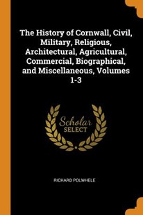 The History of Cornwall, Civil, Military, Religious, Architectural, Agricultural, Commercial, Biographical, and Miscellaneous, Volumes 1-3 by Richard Polwhele (9780344170485) - PaperBack - History