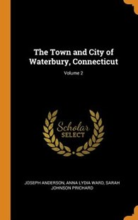 The Town and City of Waterbury, Connecticut; Volume 2 by Joseph Anderson, Anna Lydia Ward, Sarah Johnson Prichard (9780344175015) - HardCover - Reference