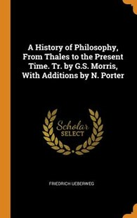 A History of Philosophy, from Thales to the Present Time. Tr. by G.S. Morris, with Additions by N. Porter by Friedrich Ueberweg (9780344215568) - HardCover - History