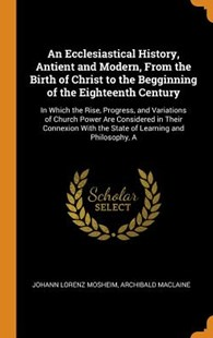 An Ecclesiastical History, Antient and Modern, from the Birth of Christ to the Begginning of the Eighteenth Century by Johann Lorenz Mosheim, Archibald MacLaine (9780344242106) - HardCover - Religion & Spirituality Christianity