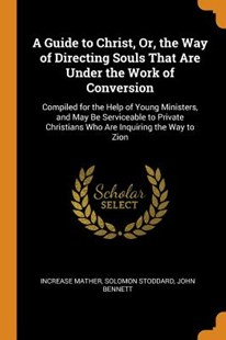 A Guide to Christ, Or, the Way of Directing Souls That Are Under the Work of Conversion by Increase Mather, Solomon Stoddard, John Bennett (9780344319419) - PaperBack - Reference