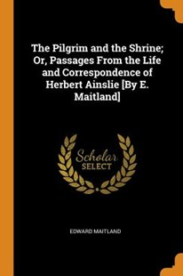 The Pilgrim and the Shrine; Or, Passages from the Life and Correspondence of Herbert Ainslie [by E. Maitland] by Edward Maitland (9780344342844) - PaperBack - History
