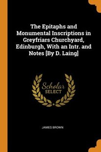 The Epitaphs and Monumental Inscriptions in Greyfriars Churchyard, Edinburgh, with an Intr. and Notes [by D. Laing] by James Brown (9780344352249) - PaperBack - History