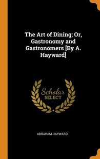The Art of Dining; Or, Gastronomy and Gastronomers [by A. Hayward] by Abraham Hayward (9780344364969) - HardCover - History