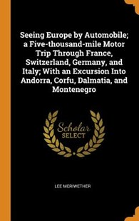 Seeing Europe by Automobile; A Five-Thousand-Mile Motor Trip Through France, Switzerland, Germany, and Italy; With an Excursion Into Andorra, Corfu, Dalmatia, and Montenegro by Lee Meriwether (9780344439209) - HardCover - History