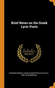 Brief Notes on the Greek Lyric Poets by Theodor Bergk, Charles Burton Gulick, M H 1859-1910 Morgan (9780344564376) - HardCover - History