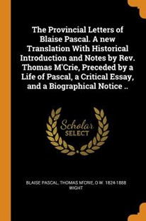 The Provincial Letters of Blaise Pascal. a New Translation with Historical Introduction and Notes by Rev. Thomas m'Crie, Preceded by a Life of Pascal, a Critical Essay, and a Biographical Notice .. by Blaise Pascal, Thomas M'Crie, O W 1824-1888 Wight (9780344596339) - PaperBack - Philosophy Modern