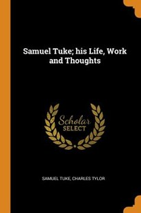 Samuel Tuke; His Life, Work and Thoughts by Samuel Tuke, Charles Tylor (9780344609862) - PaperBack - History