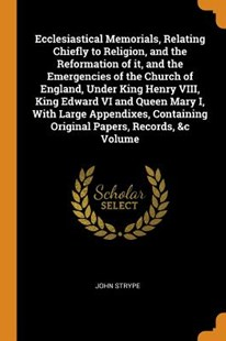 Ecclesiastical Memorials, Relating Chiefly to Religion, and the Reformation of It, and the Emergencies of the Church of England, Under King Henry VIII, King Edward VI and Queen Mary I, with Large Appendixes, Containing Original Papers, Records, &c Vo by John Strype (9780344858017) - PaperBack - Religion & Spirituality Christianity