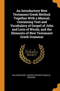 An Introductory New Testament Greek Method. Together with a Manual, Containing Text and Vocabulary of Gospel of John and Lists of Words, and the Elements of New Testament Greek Grammar by William Rainey Harper, Revere Franklin Weidner (9780344862045) - PaperBack - History
