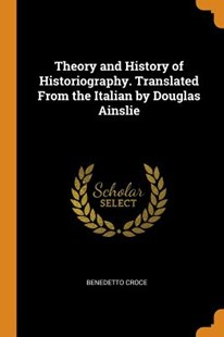 Theory and History of Historiography. Translated from the Italian by Douglas Ainslie by Benedetto Croce (9780344897115) - PaperBack - History