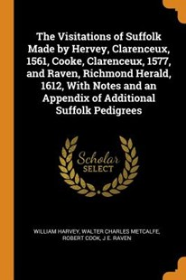 The Visitations of Suffolk Made by Hervey, Clarenceux, 1561, Cooke, Clarenceux, 1577, and Raven, Richmond Herald, 1612, with Notes and an Appendix of Additional Suffolk Pedigrees by William Harvey, Walter Charles Metcalfe, Robert Cook (9780344897597) - PaperBack - History