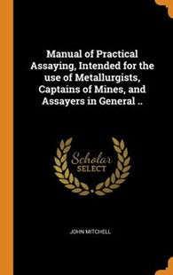 Manual of Practical Assaying, Intended for the Use of Metallurgists, Captains of Mines, and Assayers in General .. by John Mitchell (9780344901164) - HardCover - History