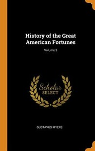 History of the Great American Fortunes; Volume 3 by Gustavus Myers (9780353017900) - HardCover - Reference