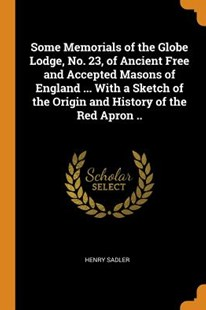 Some Memorials of the Globe Lodge, No. 23, of Ancient Free and Accepted Masons of England ... with a Sketch of the Origin and History of the Red Apron .. by Henry Sadler (9780353028210) - PaperBack - History