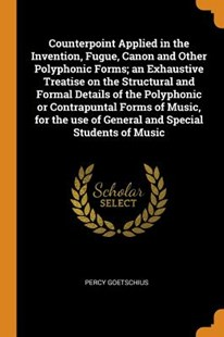 Counterpoint Applied in the Invention, Fugue, Canon and Other Polyphonic Forms; An Exhaustive Treatise on the Structural and Formal Details of the Polyphonic or Contrapuntal Forms of Music, for the Use of General and Special Students of Music by Percy Goetschius (9780353040359) - PaperBack - History