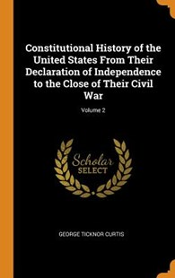 Constitutional History of the United States from Their Declaration of Independence to the Close of Their Civil War; Volume 2 by George Ticknor Curtis (9780353072107) - HardCover - History